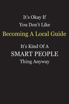 It's Okay If You Don't Like Becoming A Local Guide It's Kind Of A Smart People Thing Anyway by Unixx Publishing