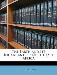 The Earth and Its Inhabitants ...: North-East Africa by Elisee Reclus
