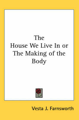 The House We Live In or The Making of the Body by Vesta J. Farnsworth