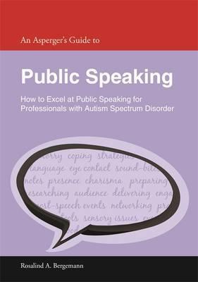 An Asperger's Guide to Public Speaking by Rosalind A. Bergemann