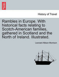 Rambles in Europe. with Historical Facts Relating to Scotch-American Families, Gathered in Scotland and the North of Ireland. Illustrated. by Leonard Allison Morrison