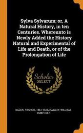 Sylva Sylvarum; Or, a Natural History, in Ten Centuries. Whereunto Is Newly Added the History Natural and Experimental of Life and Death, or of the Prolongation of Life by Francis Bacon