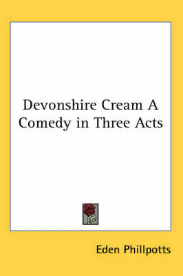 Devonshire Cream A Comedy in Three Acts by Eden Phillpotts