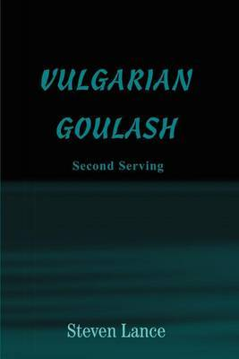 Vulgarian Goulash: Second Serving by Steven Lance