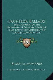 Bachelor Ballads: Being Certain of the Masterpieces of Verse, Wherein Is Set Forth the Sentiment of Good Fellowship (1898) by Blanche McManus