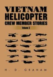 Vietnam Helicopter Crew Member Stories by H D Graham