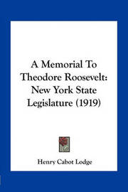 A Memorial to Theodore Roosevelt: New York State Legislature (1919) by Henry Cabot Lodge