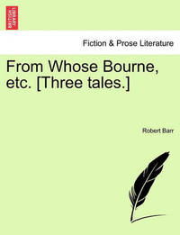 From Whose Bourne, Etc. [Three Tales.] by Robert Barr
