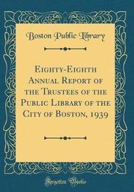Eighty-Eighth Annual Report of the Trustees of the Public Library of the City of Boston, 1939 (Classic Reprint) by Boston Public Library image