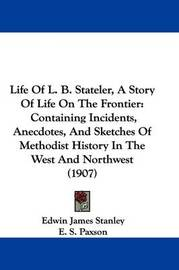 Life of L. B. Stateler, a Story of Life on the Frontier: Containing Incidents, Anecdotes, and Sketches of Methodist History in the West and Northwest (1907) by Edwin James Stanley