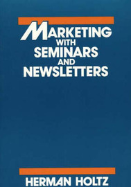 Marketing With Seminars and Newsletters by Herman R Holtz