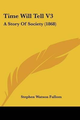 Time Will Tell V3: A Story Of Society (1868) by Stephen Watson Fullom
