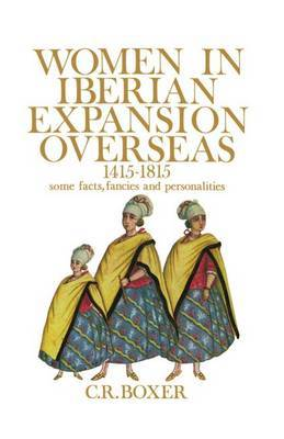 Women in Iberian Expansion Overseas, 1415-1815 by C.R. Boxer