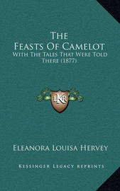 The Feasts of Camelot: With the Tales That Were Told There (1877) by Eleanora Louisa Hervey