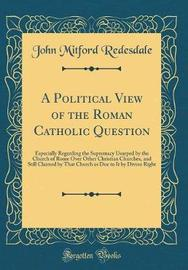 A Political View of the Roman Catholic Question by John Mitford Redesdale