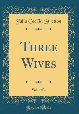 Three Wives, Vol. 1 of 3 (Classic Reprint) by Julia Cecilia Stretton