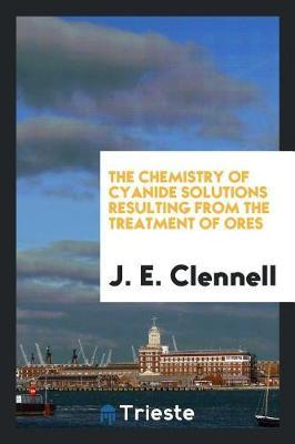 The Chemistry of Cyanide Solutions Resulting from the Treatment of Ores by J. E. Clennell