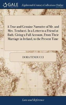 A True and Genuine Narrative of Mr. and Mrs. Tenducci. in a Letter to a Friend at Bath. Giving a Full Account, from Their Marriage in Ireland, to the Present Time by Dora Tenducci