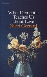 What Dementia Teaches Us About Love by Nicci Gerrard