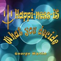 Happi-ness-iS What You Decide by George Martin