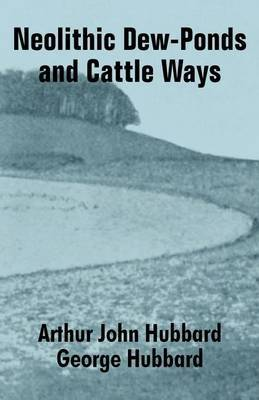 Neolithic Dew-Ponds and Cattle Ways by Arthur John Hubbard image