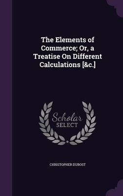 The Elements of Commerce; Or, a Treatise on Different Calculations [&C.] by Christopher Dubost