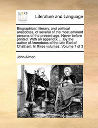 Biographical, Literary, and Political Anecdotes, of Several of the Most Eminent Persons of the Present Age. Never Before Printed. with an Appendix; ... by the Author of Anecdotes of the Late Earl of Chatham. in Three Volumes. Volume 1 of 3 by John Almon
