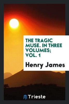The Tragic Muse. in Three Volumes; Vol. 1 by Henry James