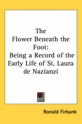 The Flower Beneath the Foot: Being a Record of the Early Life of St. Laura De Nazianzi by Ronald Firbank
