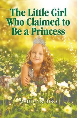 The Little Girl Who Claimed to Be a Princess by Maudlyn Biso
