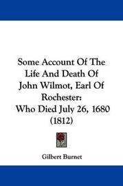 Some Account Of The Life And Death Of John Wilmot, Earl Of Rochester: Who Died July 26, 1680 (1812) by Gilbert Burnet