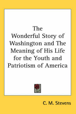 The Wonderful Story of Washington and The Meaning of His Life for the Youth and Patriotism of America by C. M. Stevens image