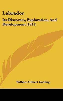 Labrador: Its Discovery, Exploration, and Development (1911) by William Gilbert Gosling