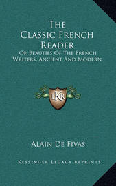 The Classic French Reader: Or Beauties of the French Writers, Ancient and Modern by Alain De Fivas