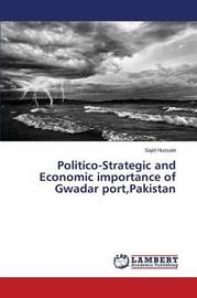 Politico-Strategic and Economic Importance of Gwadar Port, Pakistan by Hussain Sajid
