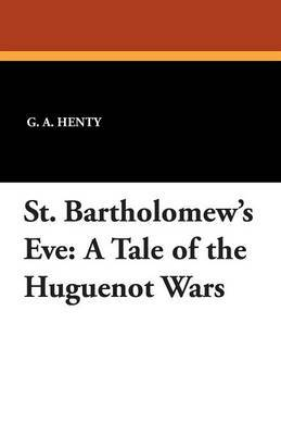 St. Bartholomew's Eve: A Tale of the Huguenot Wars by G.A.Henty