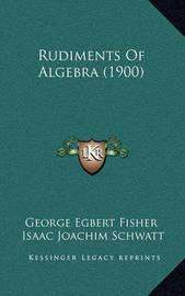 Rudiments of Algebra (1900) by George Egbert Fisher