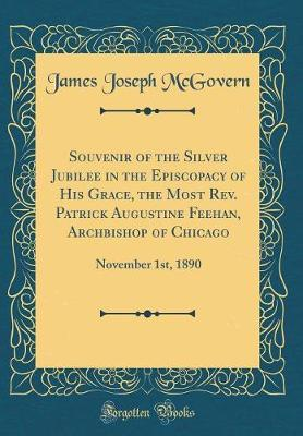 Souvenir of the Silver Jubilee in the Episcopacy of His Grace, the Most Rev. Patrick Augustine Feehan, Archbishop of Chicago by James Joseph McGovern