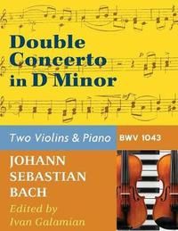 Bach, J.S. Double Concerto in D Minor Bwv 1043 for Two Violins and Piano by Galamian International by Johann Sebastian Bach