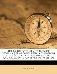 The Right, Interest, and Duty, of Government, as Concerned in the Affairs of the East Indies: The Case as Stated and Argument Upon It as First Written by Thomas Pownall