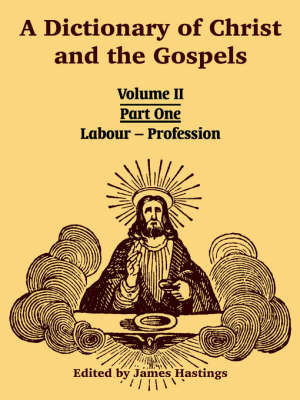A Dictionary of Christ and the Gospels: Volume II (Part One -- Labour - Profession)