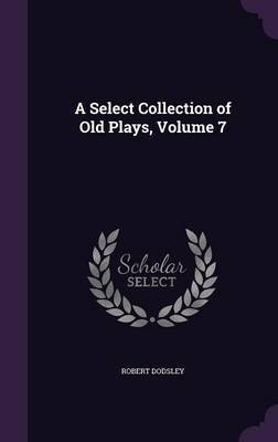 A Select Collection of Old Plays, Volume 7 by Robert Dodsley image