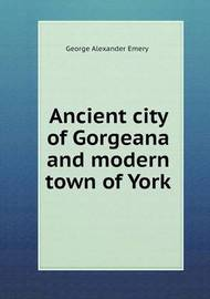 Ancient City of Gorgeana and Modern Town of York by George Alexander Emery