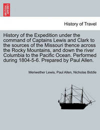 History of the Expedition Under the Command of Captains Lewis and Clark to the Sources of the Missouri Thence Across the Rocky Mountains, and Down the River Columbia to the Pacific Ocean, Vol. I by Meriwether Lewis