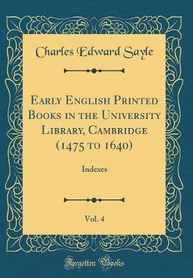 Early English Printed Books in the University Library, Cambridge (1475 to 1640), Vol. 4 by Charles Edward Sayle