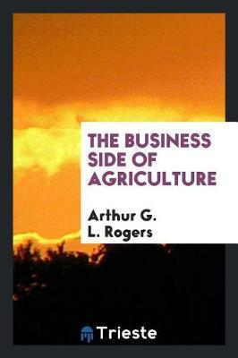 The Business Side of Agriculture by Arthur G L Rogers