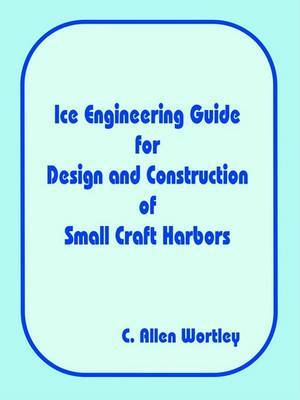 Ice Engineering Guide for Design and Construction of Small Craft Harbors by C. Allen Wortley image
