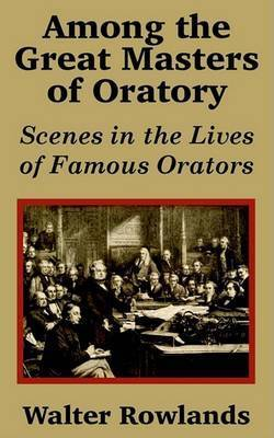 Among the Great Masters of Oratory: Scenes in the Lives of Famous Orators by Walter Rowlands