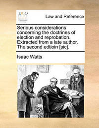 Serious Considerations Concerning the Doctrines of Election and Reprobation. Extracted from a Late Author. the Second Edtioin [Sic]. by Isaac Watts