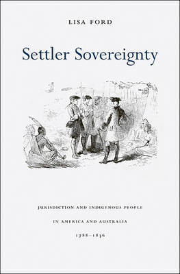 Settler Sovereignty: Jurisdiction and Indigenous People in America and Australia, 1788-1836 by Lisa Ford image